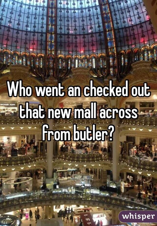 Who went an checked out that new mall across from butler?