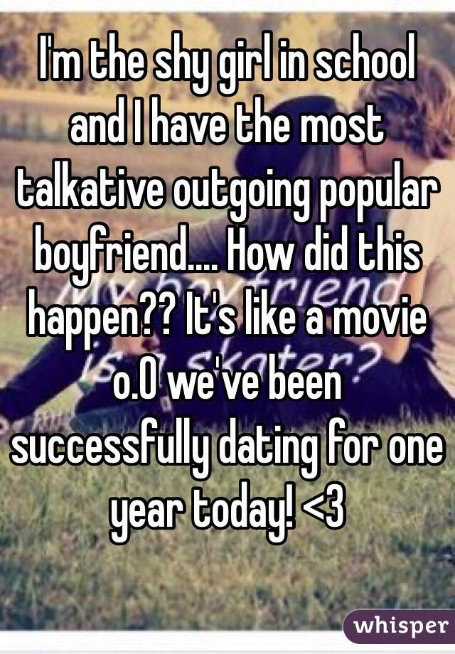I'm the shy girl in school and I have the most talkative outgoing popular boyfriend.... How did this happen?? It's like a movie o.O we've been successfully dating for one year today! <3