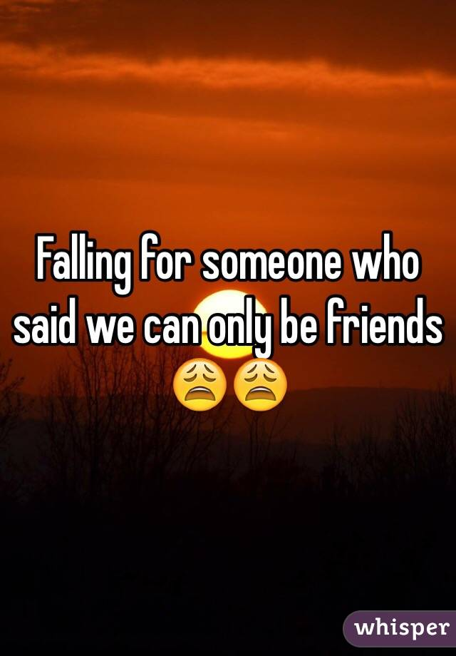 Falling for someone who said we can only be friends 😩😩