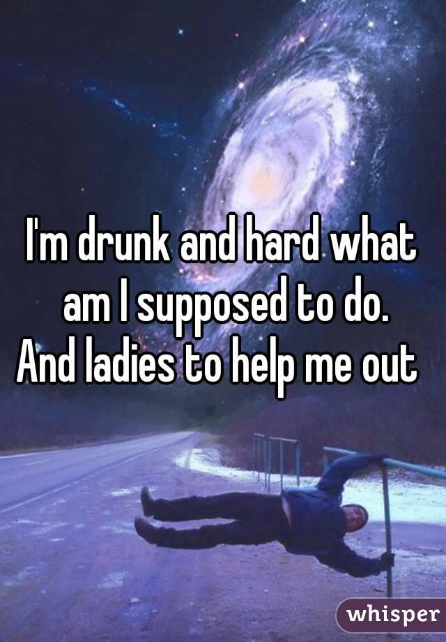 I'm drunk and hard what am I supposed to do. And ladies to help me out