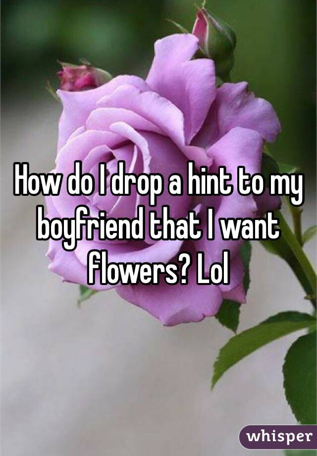 How do I drop a hint to my boyfriend that I want flowers? Lol