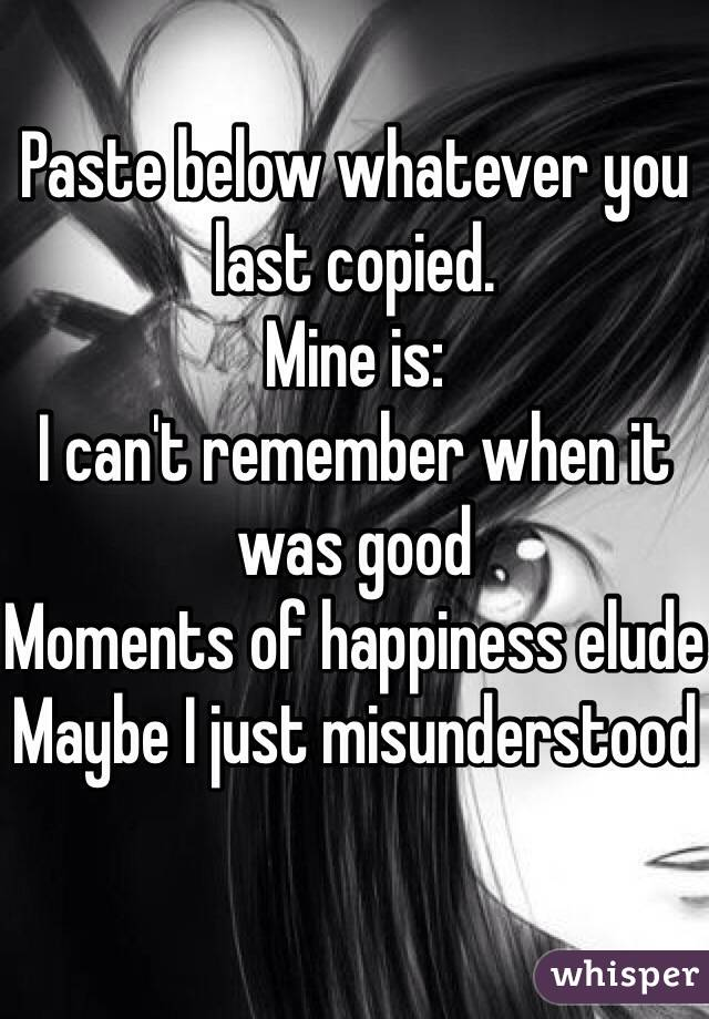 Paste below whatever you last copied.  Mine is: I can't remember when it was good Moments of happiness elude Maybe I just misunderstood