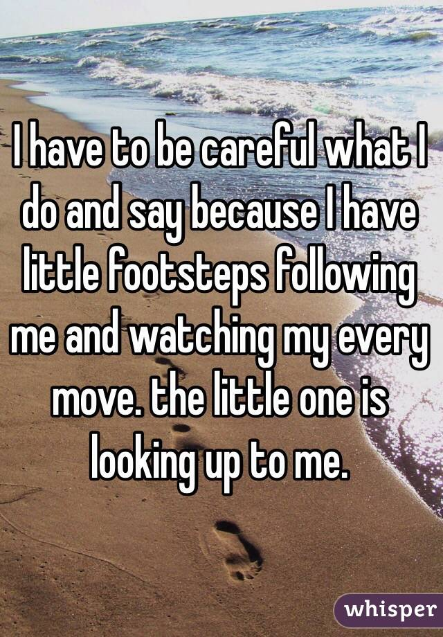 I have to be careful what I do and say because I have little footsteps following me and watching my every move. the little one is looking up to me.