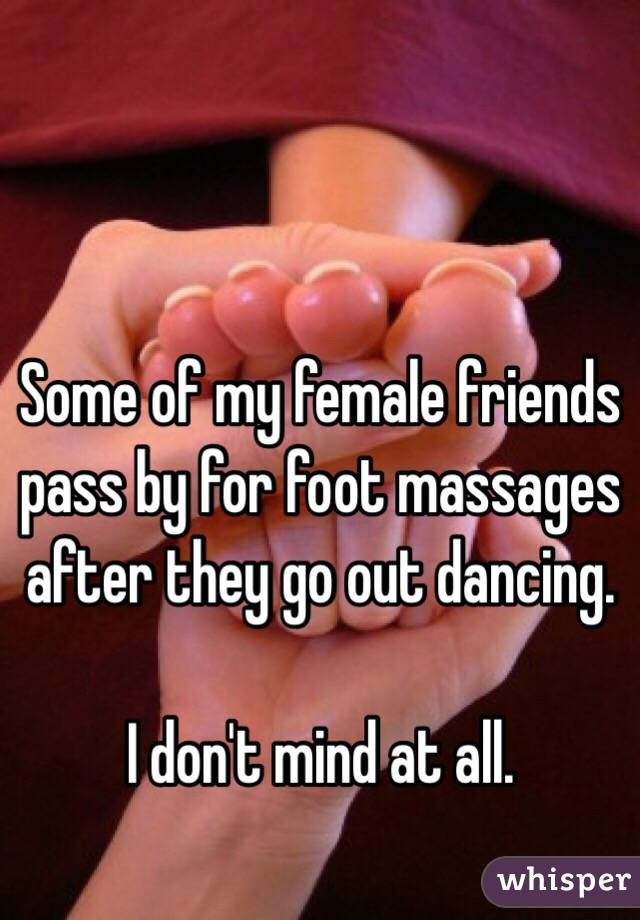 Some of my female friends pass by for foot massages after they go out dancing.    I don't mind at all.