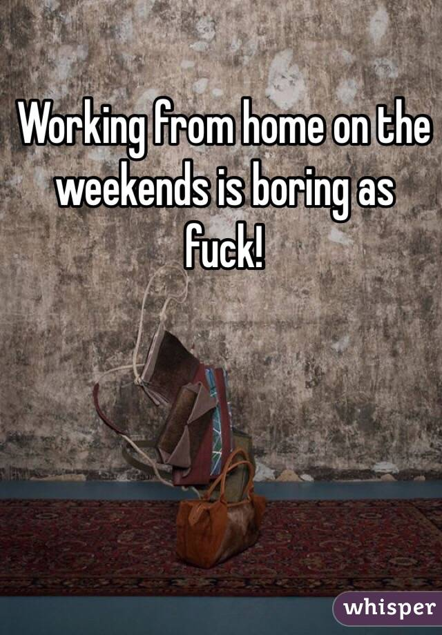Working from home on the weekends is boring as fuck!