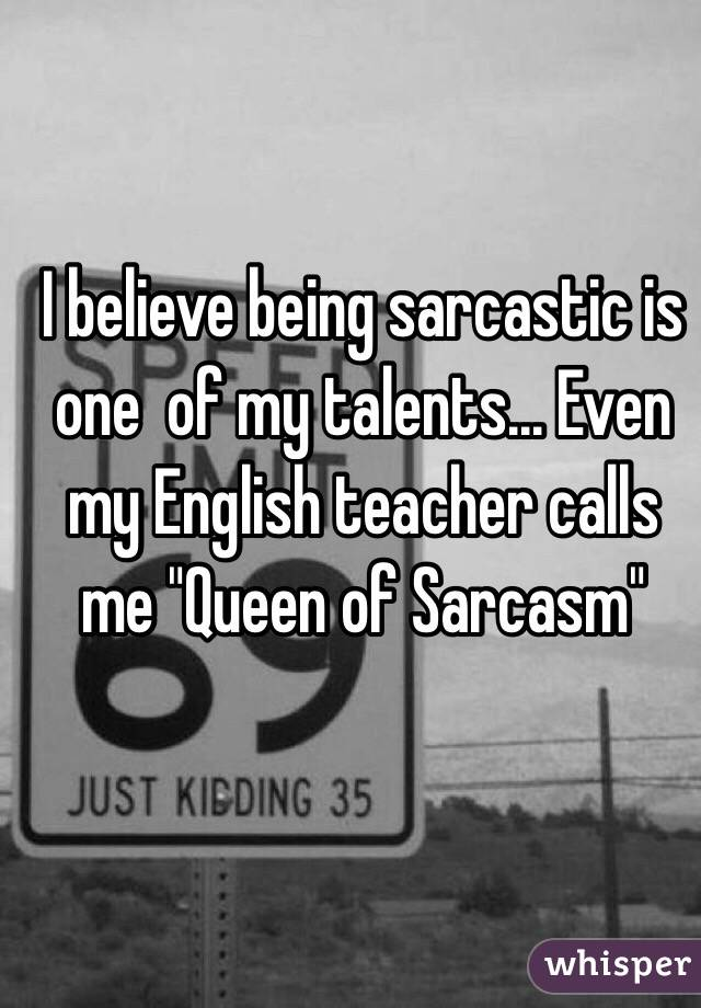 """I believe being sarcastic is one  of my talents... Even my English teacher calls me """"Queen of Sarcasm"""""""