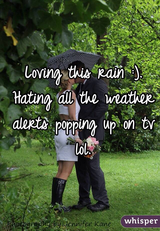 Loving this rain :). Hating all the weather alerts popping up on tv lol.