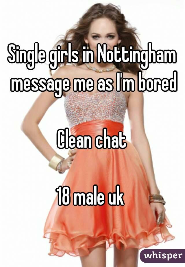Single girls in Nottingham message me as I'm bored  Clean chat  18 male uk