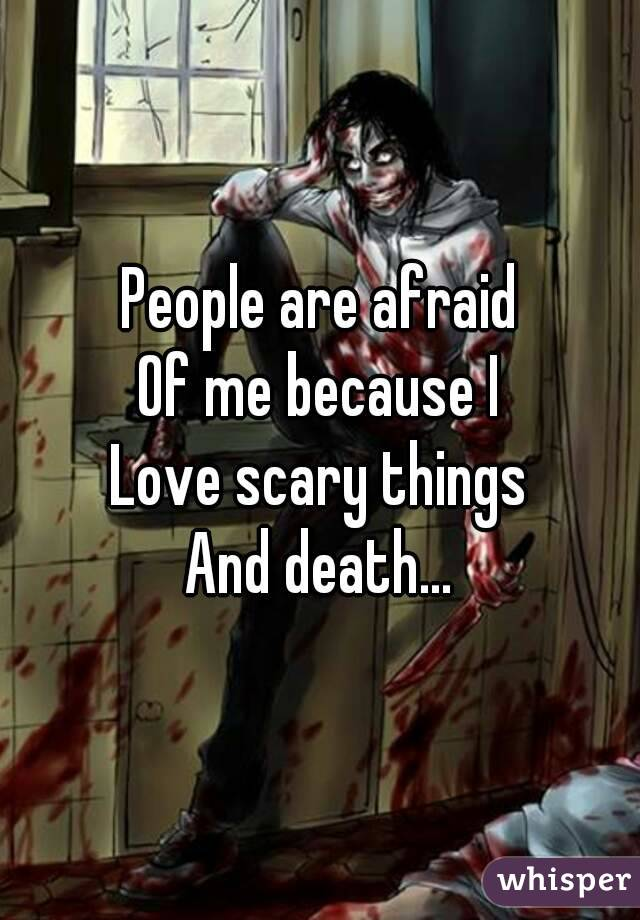 People are afraid Of me because I Love scary things And death...