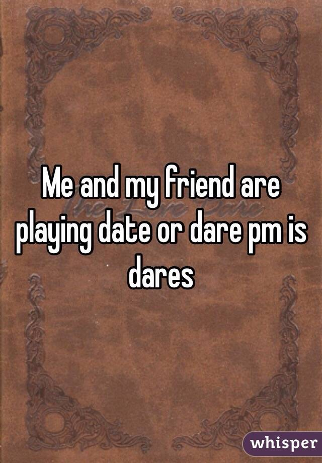 Me and my friend are playing date or dare pm is dares