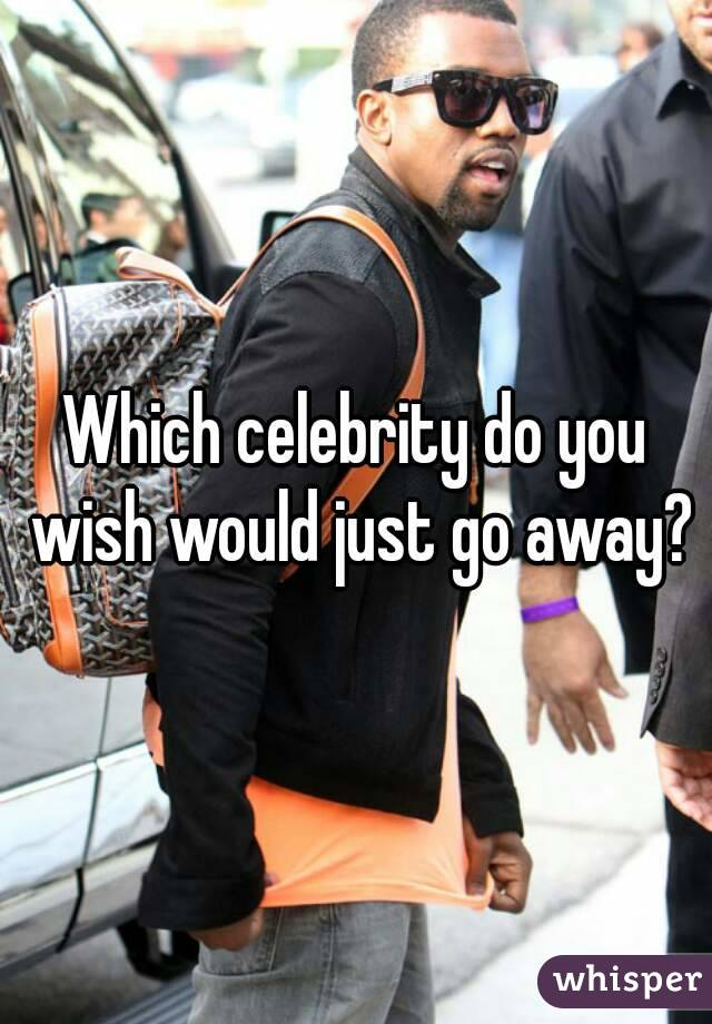 Which celebrity do you wish would just go away?