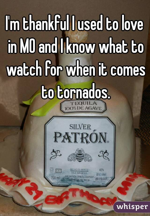 I'm thankful I used to love in MO and I know what to watch for when it comes to tornados.