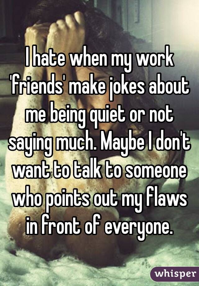 I hate when my work 'friends' make jokes about me being quiet or not saying much. Maybe I don't want to talk to someone who points out my flaws in front of everyone.