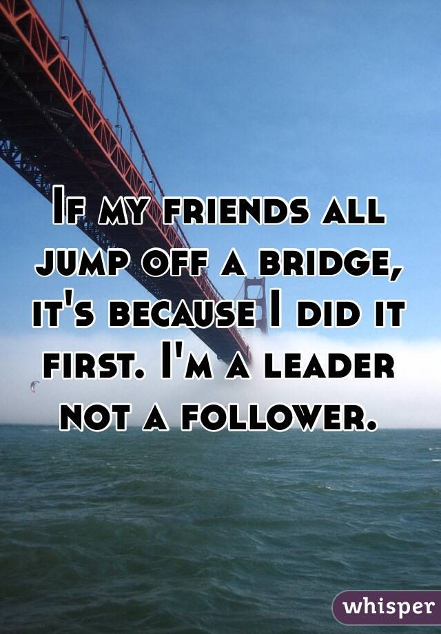 If my friends all jump off a bridge, it's because I did it first. I'm a leader not a follower.