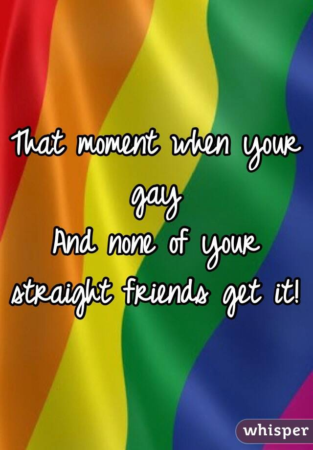 That moment when your gay And none of your straight friends get it!