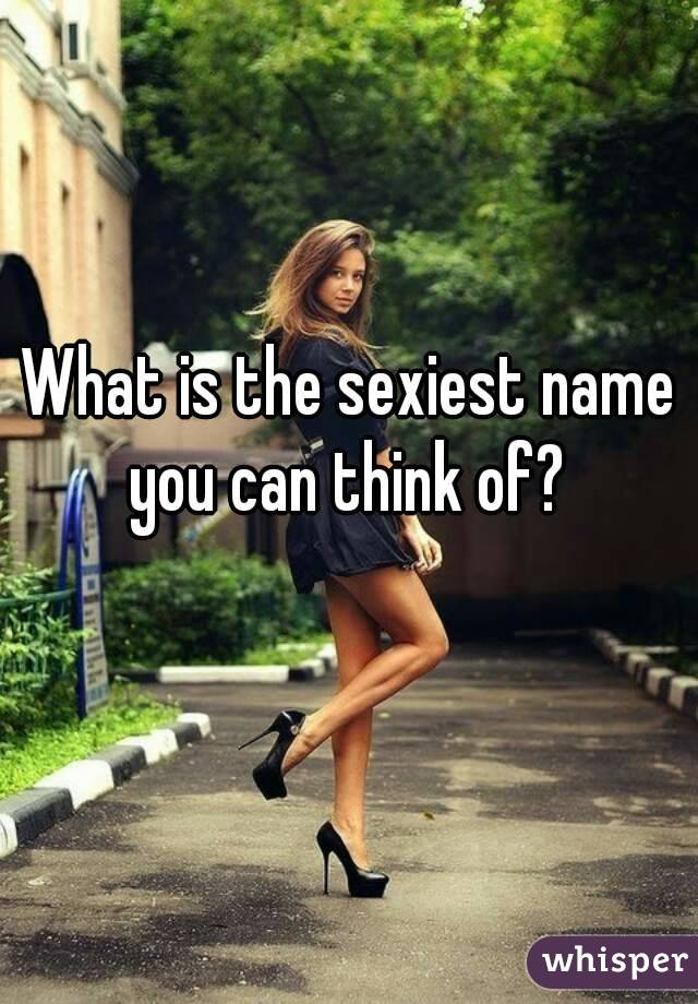 What is the sexiest name you can think of?