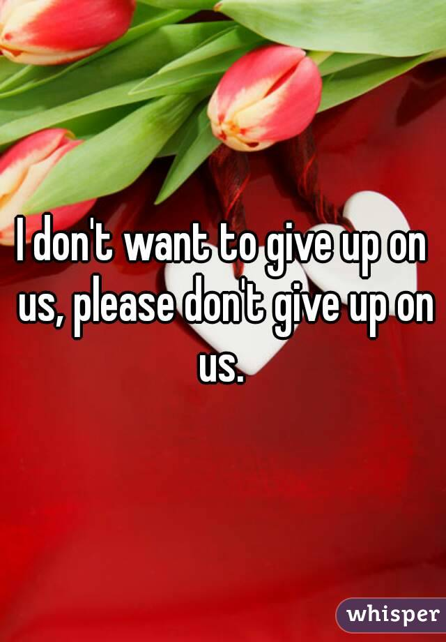I don't want to give up on us, please don't give up on us.
