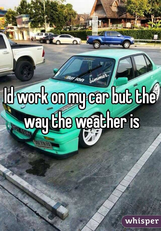 Id work on my car but the way the weather is