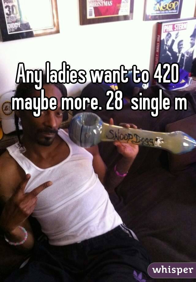 Any ladies want to 420 maybe more. 28  single m