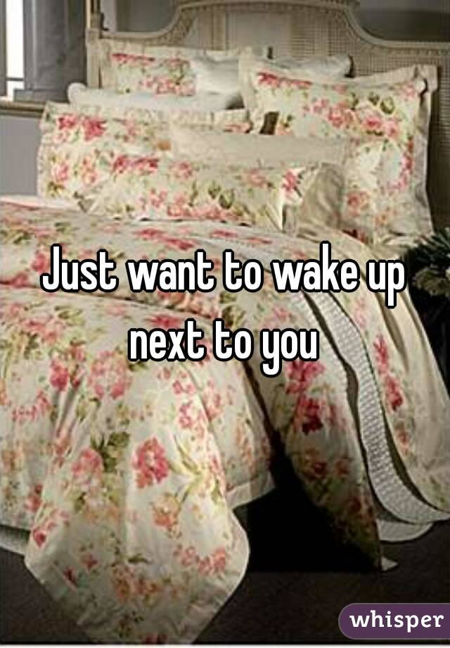 Just want to wake up next to you