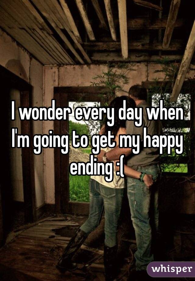 I wonder every day when I'm going to get my happy ending :(