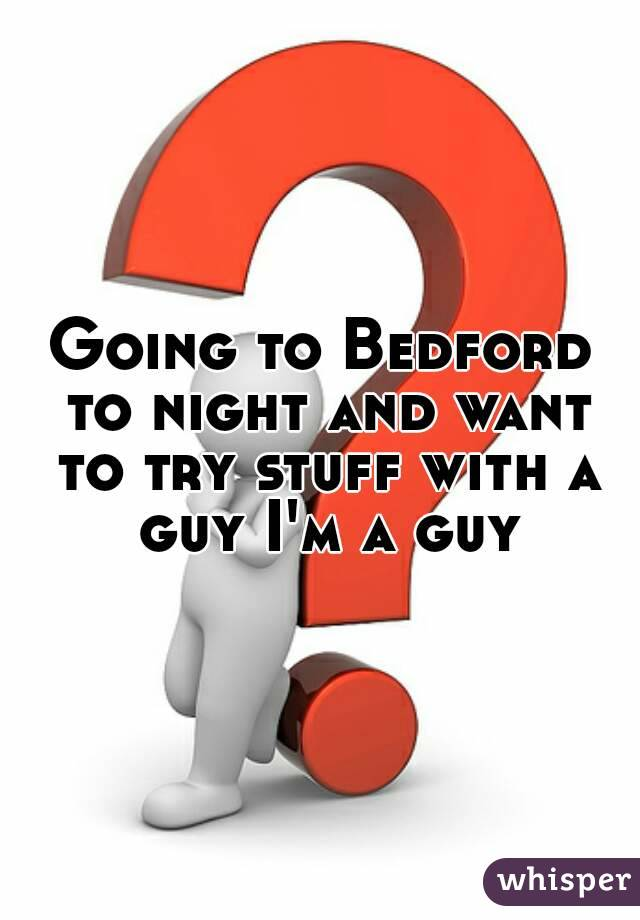 Going to Bedford to night and want to try stuff with a guy I'm a guy
