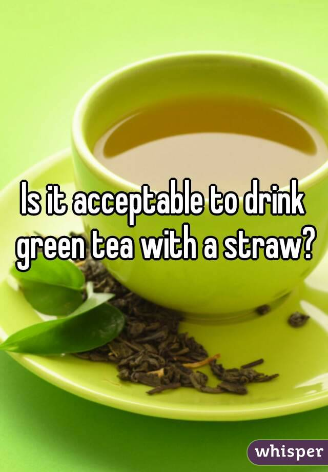 Is it acceptable to drink green tea with a straw?