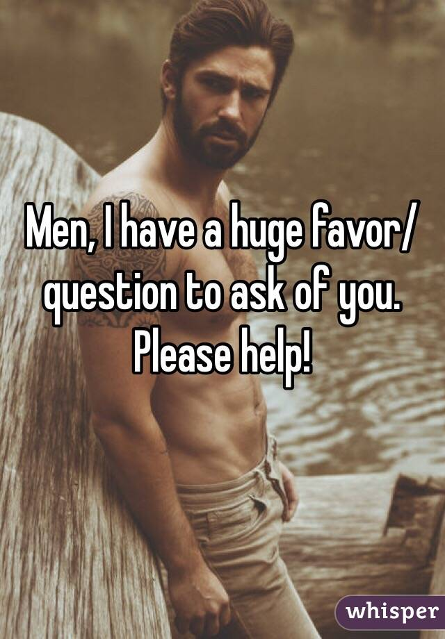 Men, I have a huge favor/question to ask of you. Please help!