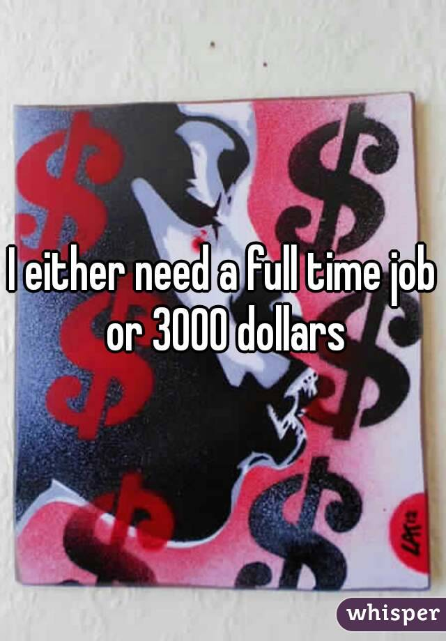 I either need a full time job or 3000 dollars