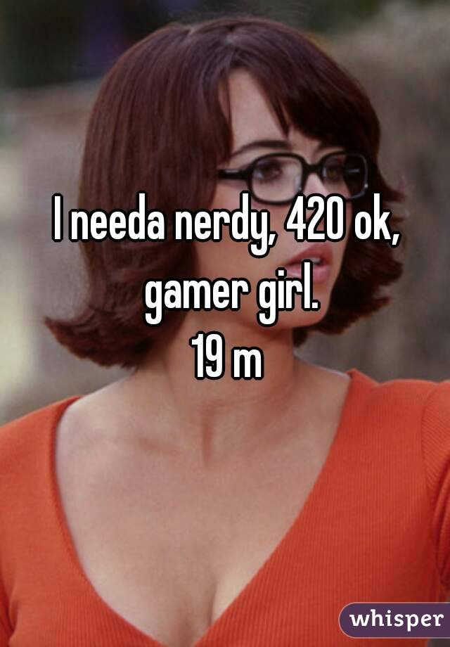 I needa nerdy, 420 ok, gamer girl. 19 m