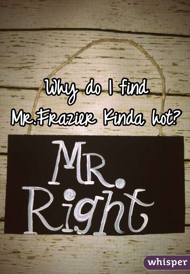 Why do I find Mr.Frazier Kinda hot?