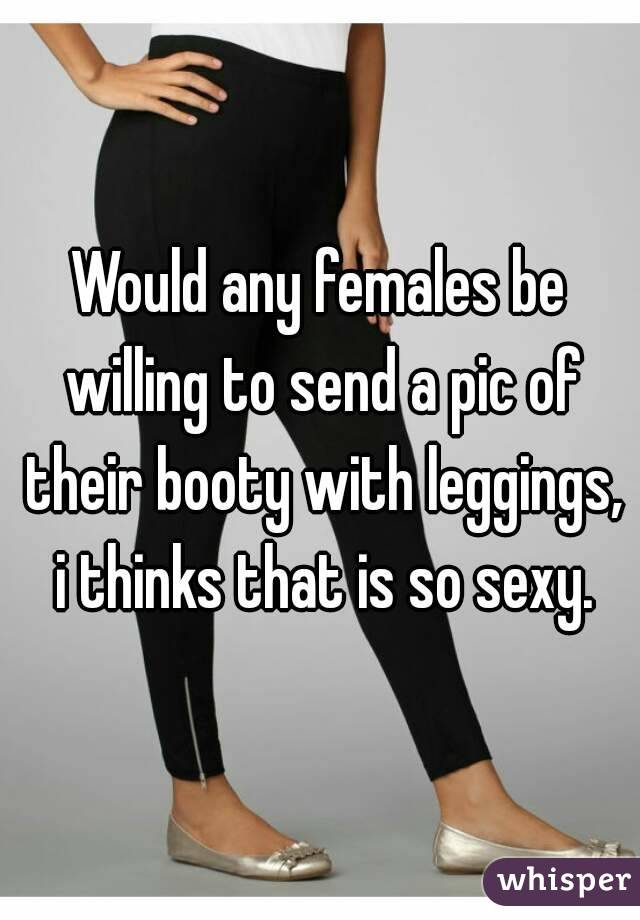 Would any females be willing to send a pic of their booty with leggings, i thinks that is so sexy.