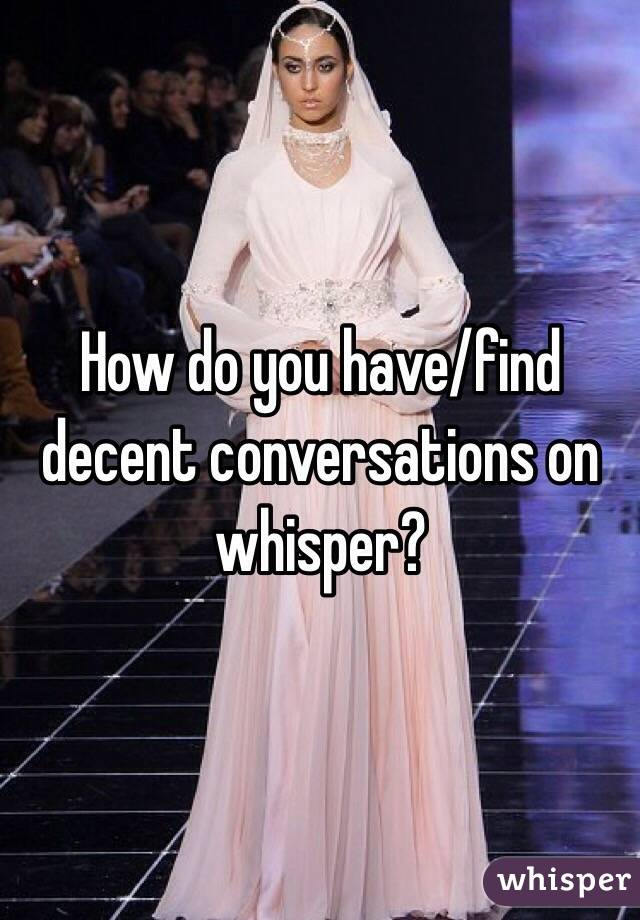 How do you have/find decent conversations on whisper?