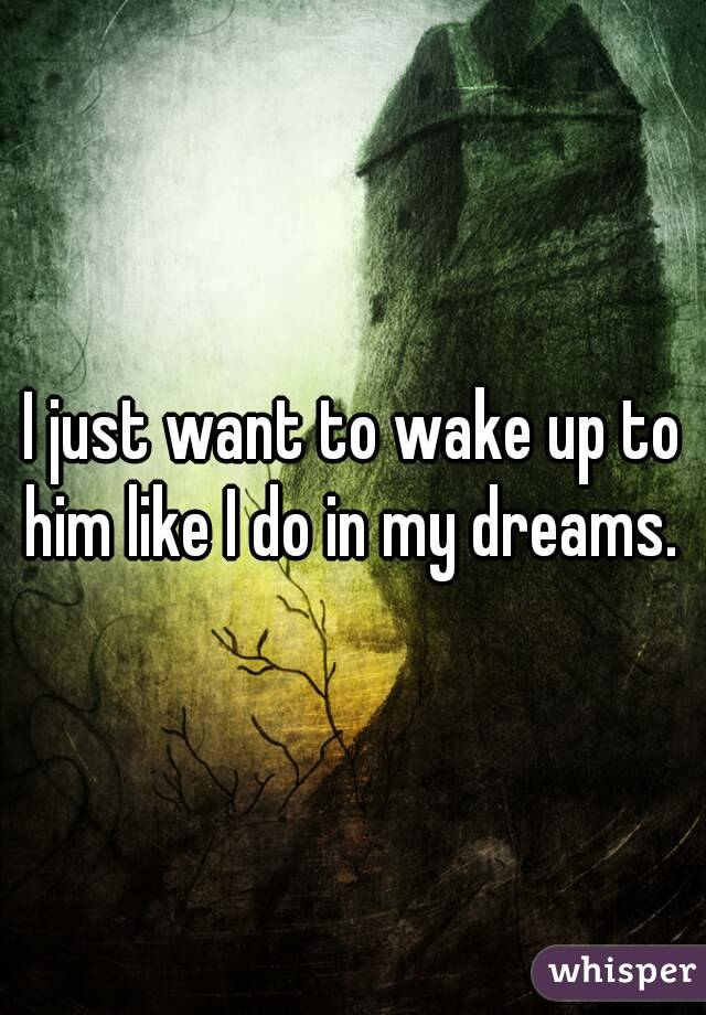 I just want to wake up to him like I do in my dreams.
