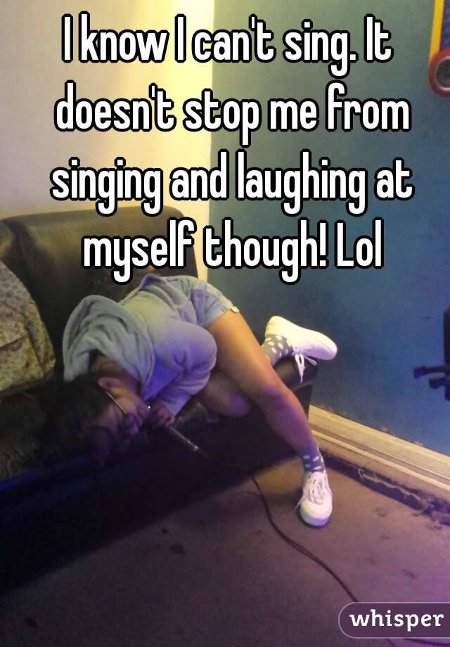 I know I can't sing. It doesn't stop me from singing and laughing at myself though! Lol