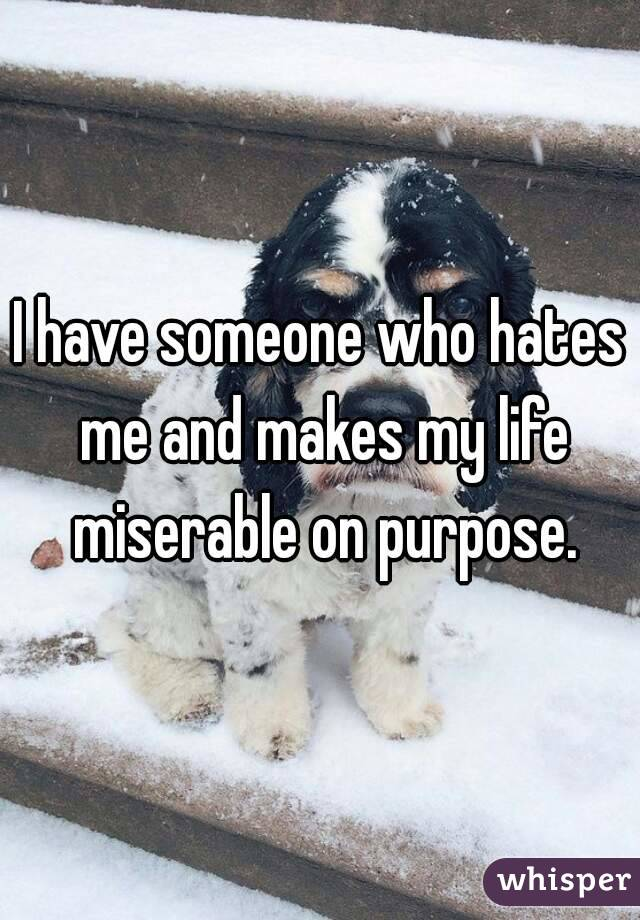 I have someone who hates me and makes my life miserable on purpose.