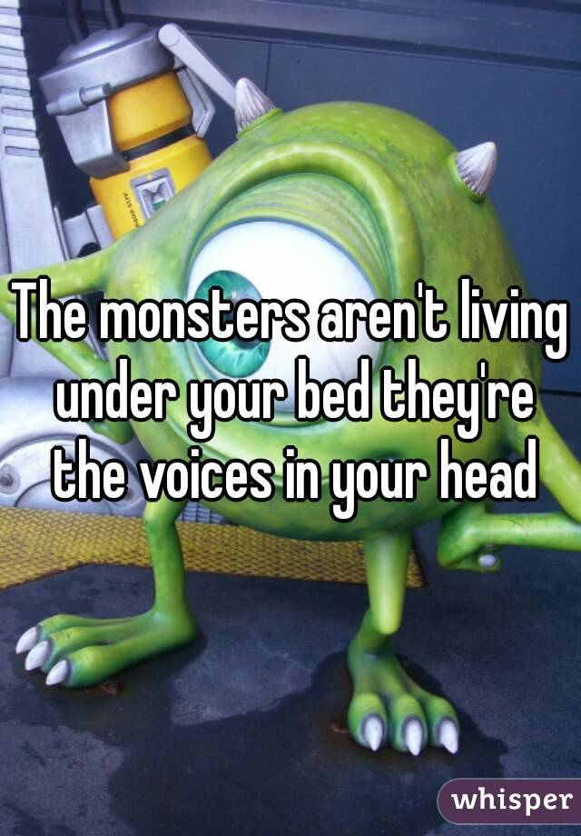 The monsters aren't living under your bed they're the voices in your head