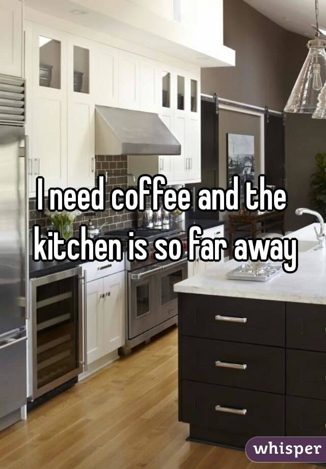 I need coffee and the kitchen is so far away