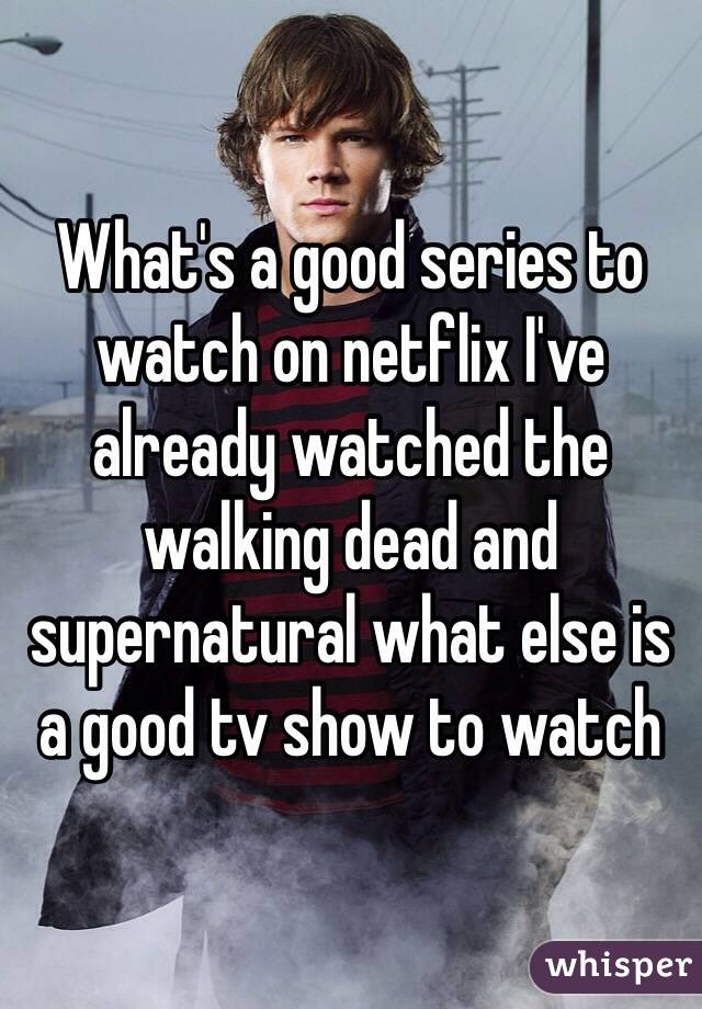 What's a good series to watch on netflix I've already watched the walking dead and supernatural what else is a good tv show to watch