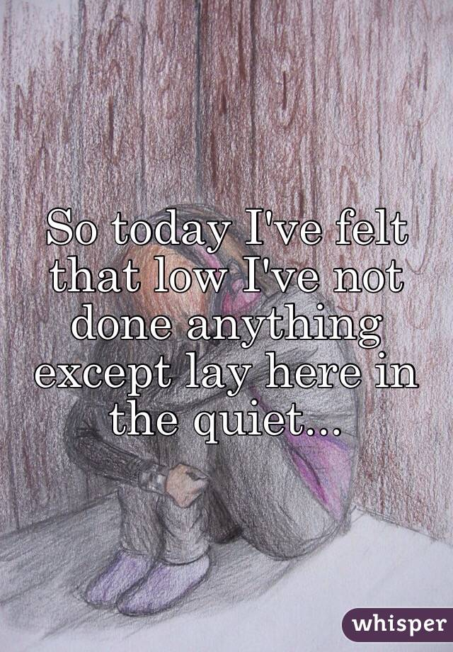 So today I've felt that low I've not done anything except lay here in the quiet...