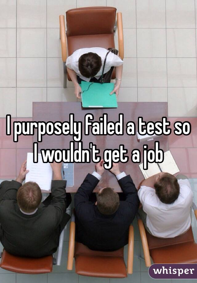 I purposely failed a test so I wouldn't get a job