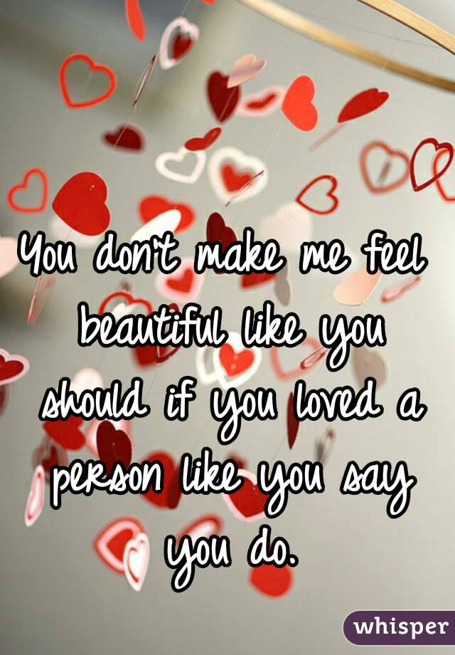 You don't make me feel beautiful like you should if you loved a person like you say you do.