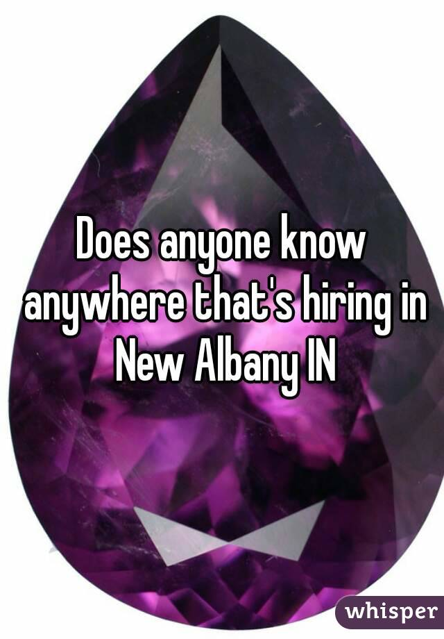 Does anyone know anywhere that's hiring in New Albany IN