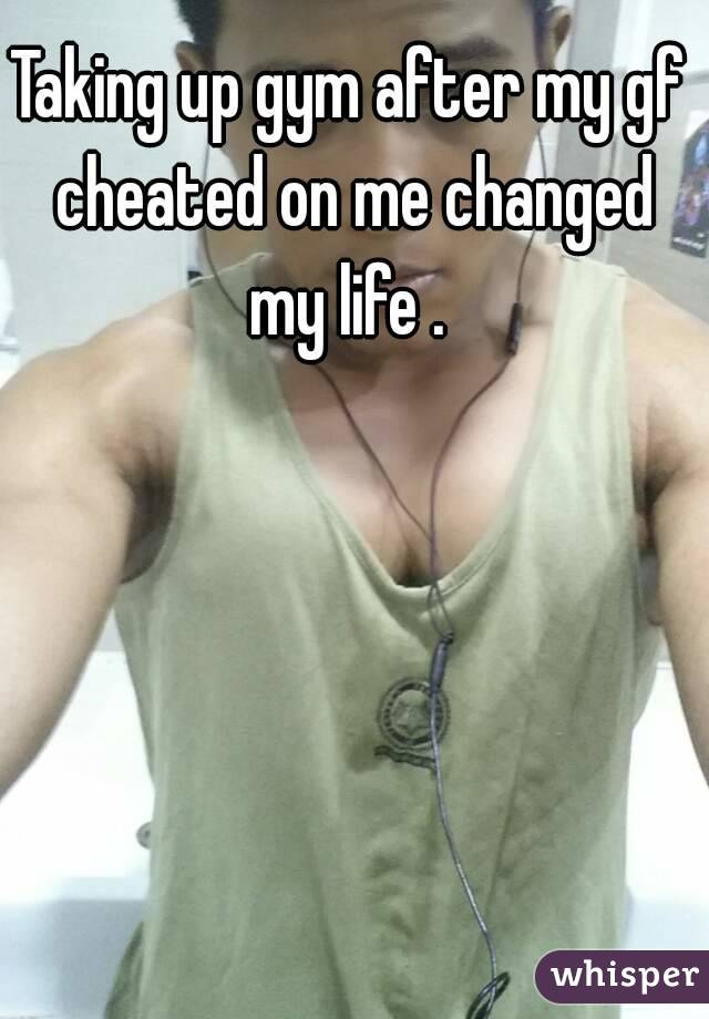 Taking up gym after my gf cheated on me changed my life .