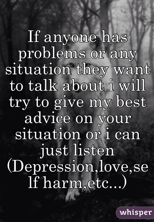 If anyone has problems or any situation they want to talk about i will try to give my best advice on your situation or i can just listen (Depression,love,self harm,etc...)