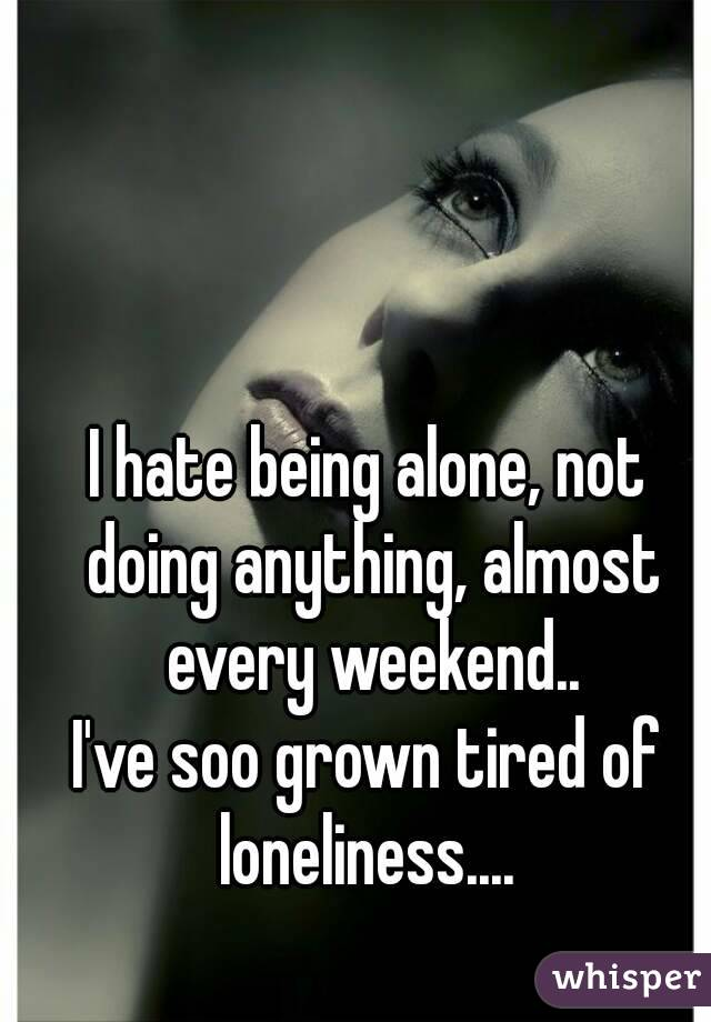 I hate being alone, not doing anything, almost every weekend.. I've soo grown tired of loneliness....