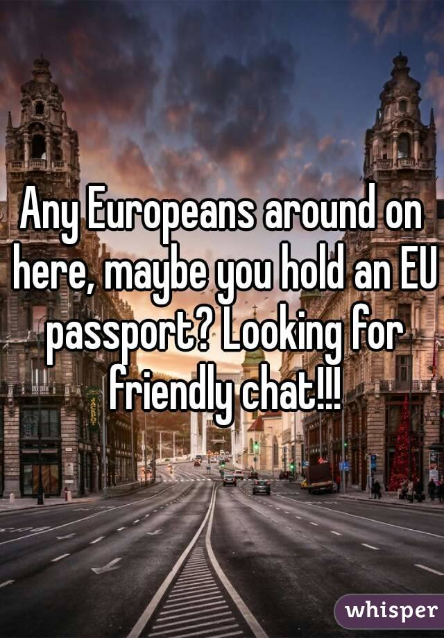 Any Europeans around on here, maybe you hold an EU passport? Looking for friendly chat!!!