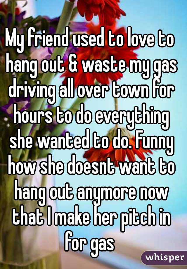 My friend used to love to hang out & waste my gas driving all over town for hours to do everything she wanted to do. Funny how she doesnt want to hang out anymore now that I make her pitch in for gas