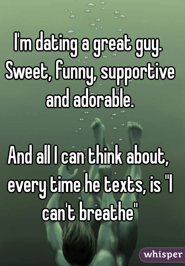 """I'm dating a great guy. Sweet, funny, supportive and adorable.  And all I can think about, every time he texts, is """"I can't breathe"""""""
