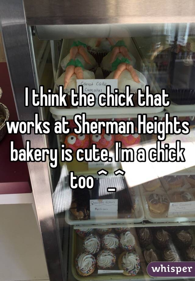 I think the chick that works at Sherman Heights bakery is cute. I'm a chick too ^_^